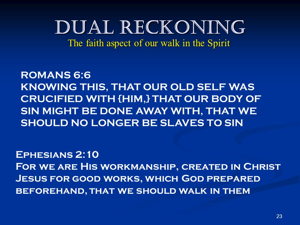 23 Dual Reckoning Ephesians 2:10 For we are His workmanship, created in Christ Jesus for good works, which God prepared beforehand, that we should walk in them ROMANS 6:6 KNOWING THIS, THAT OUR OLD SELF WAS CRUCIFIED WITH {HIM,} THAT OUR BODY OF SIN MIGHT BE DONE AWAY WITH, THAT WE SHOULD NO LONGER BE SLAVES TO SIN The faith aspect of our walk in the Spirit