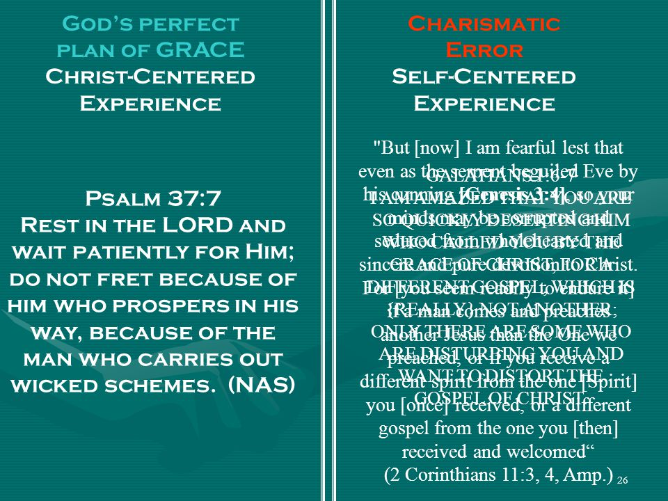 26 God's perfect plan of GRACE Christ-Centered Experience Charismatic Error Self-Centered Experience GALATIANS 1:6-7 I AM AMAZED THAT YOU ARE SO QUICKLY DESERTING HIM WHO CALLED YOU BY THE GRACE OF CHRIST, FOR A DIFFERENT GOSPEL; WHICH IS {REALLY} NOT ANOTHER; ONLY THERE ARE SOME WHO ARE DISTURBING YOU AND WANT TO DISTORT THE GOSPEL OF CHRIST.