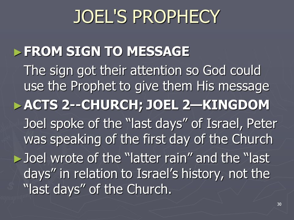 30 JOEL S PROPHECY ► FROM SIGN TO MESSAGE The sign got their attention so God could use the Prophet to give them His message ► ACTS 2--CHURCH; JOEL 2—KINGDOM Joel spoke of the last days of Israel, Peter was speaking of the first day of the Church ► Joel wrote of the latter rain and the last days in relation to Israel's history, not the last days of the Church.