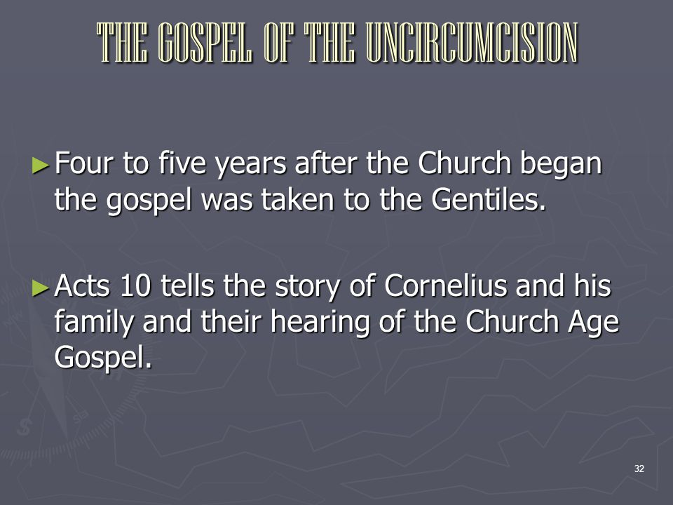 32 THE GOSPEL OF THE UNCIRCUMCISION ► Four to five years after the Church began the gospel was taken to the Gentiles. ► Acts 10 tells the story of Cor