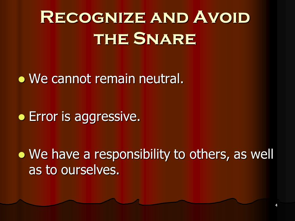 4 Recognize and Avoid the Snare We cannot remain neutral. Error is aggressive. We have a responsibility to others, as well as to ourselves.