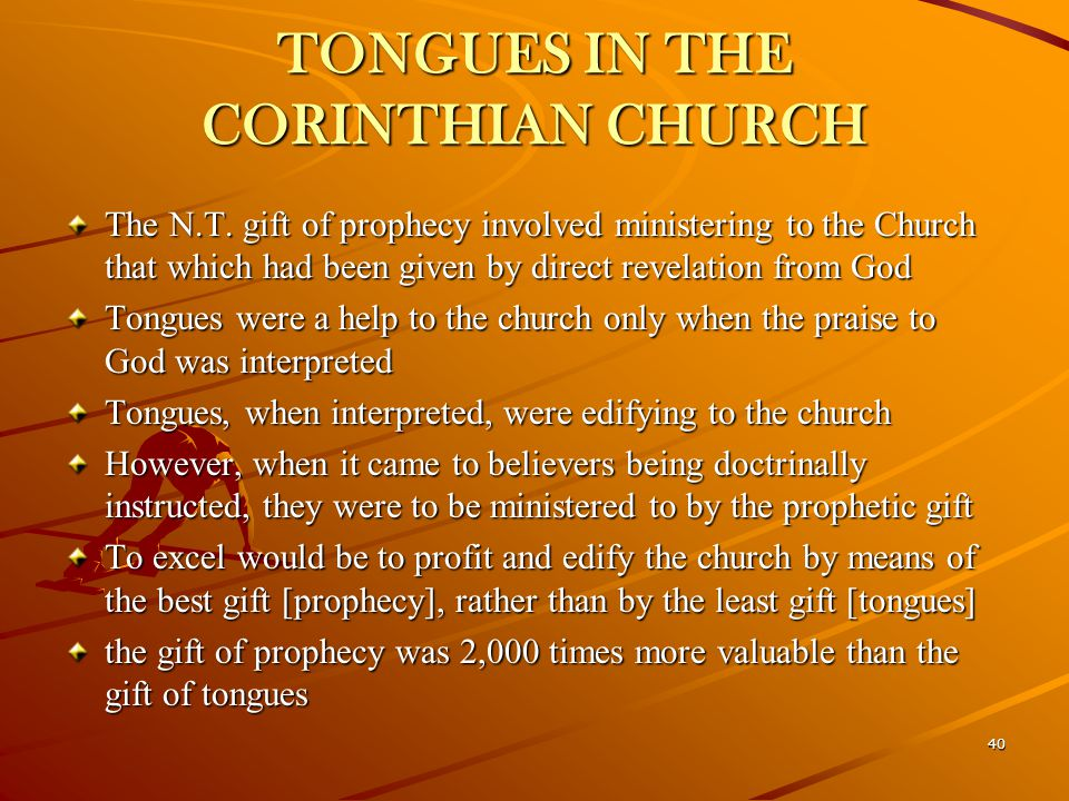 40 TONGUES IN THE CORINTHIAN CHURCH The N.T. gift of prophecy involved ministering to the Church that which had been given by direct revelation from G