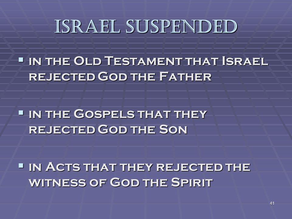 41 ISRAEL SUSPENDED iiiin the Old Testament that Israel rejected God the Father iiiin the Gospels that they rejected God the Son iiiin Acts that they rejected the witness of God the Spirit