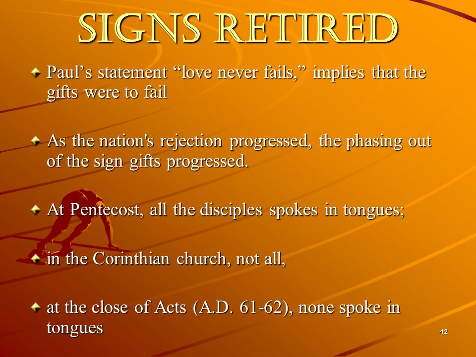 42 SIGNS RETIRED Paul's statement love never fails, implies that the gifts were to fail As the nation s rejection progressed, the phasing out of the sign gifts progressed.