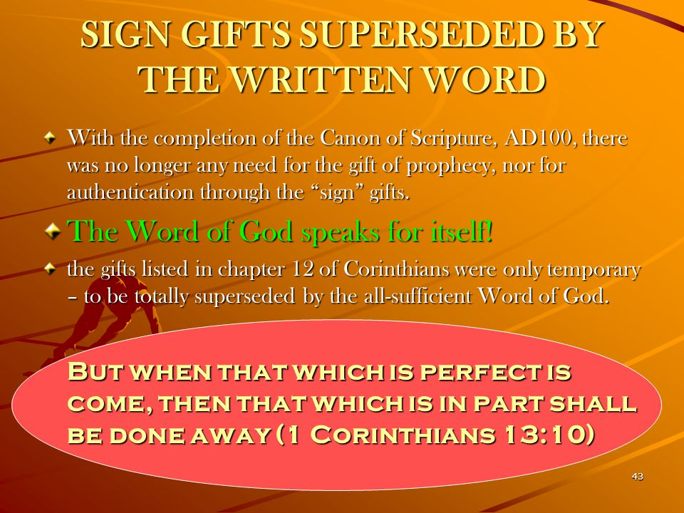 43 SIGN GIFTS SUPERSEDED BY THE WRITTEN WORD With the completion of the Canon of Scripture, AD100, there was no longer any need for the gift of prophe