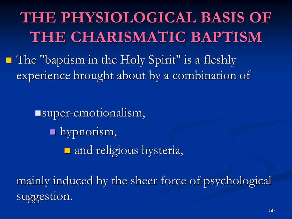 50 THE PHYSIOLOGICAL BASIS OF THE CHARISMATIC BAPTISM The baptism in the Holy Spirit is a fleshly experience brought about by a combination of The baptism in the Holy Spirit is a fleshly experience brought about by a combination of super-emotionalism, super-emotionalism, hypnotism, hypnotism, and religious hysteria, and religious hysteria, mainly induced by the sheer force of psychological suggestion.