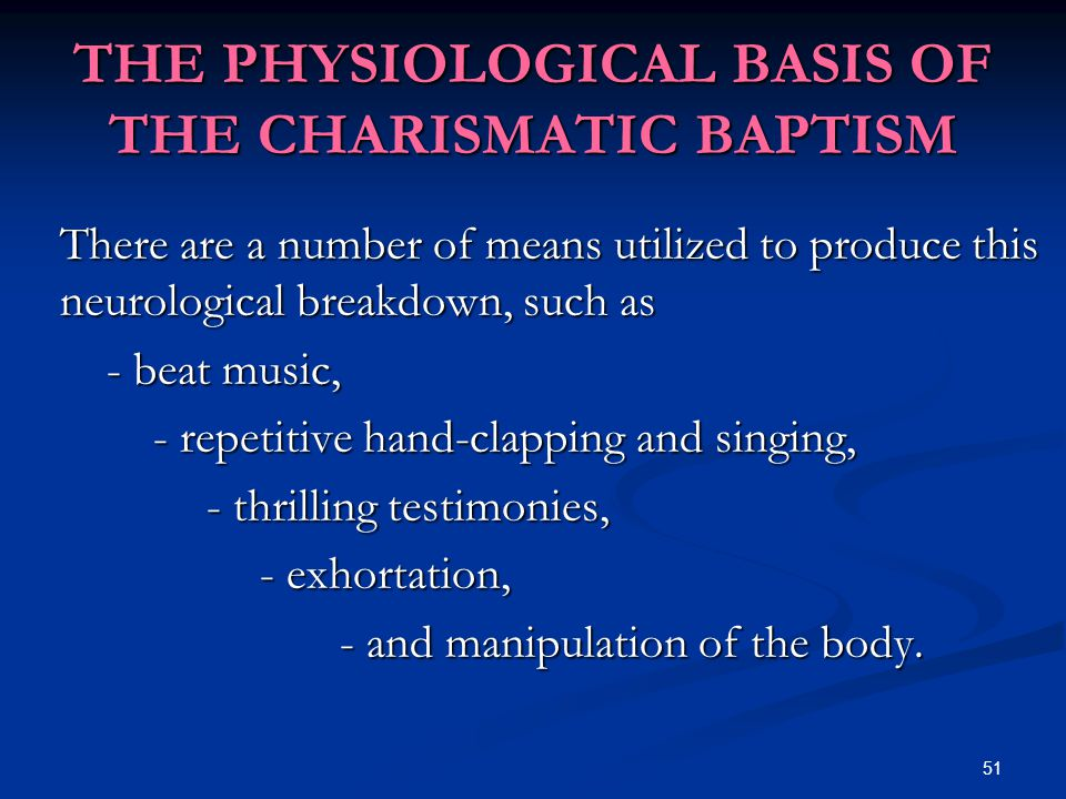 51 THE PHYSIOLOGICAL BASIS OF THE CHARISMATIC BAPTISM There are a number of means utilized to produce this neurological breakdown, such as - beat music, - repetitive hand-clapping and singing, - thrilling testimonies, - exhortation, - and manipulation of the body.