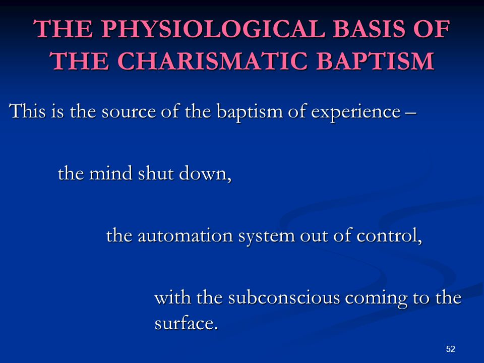 52 THE PHYSIOLOGICAL BASIS OF THE CHARISMATIC BAPTISM This is the source of the baptism of experience – the mind shut down, the automation system out of control, with the subconscious coming to the surface.