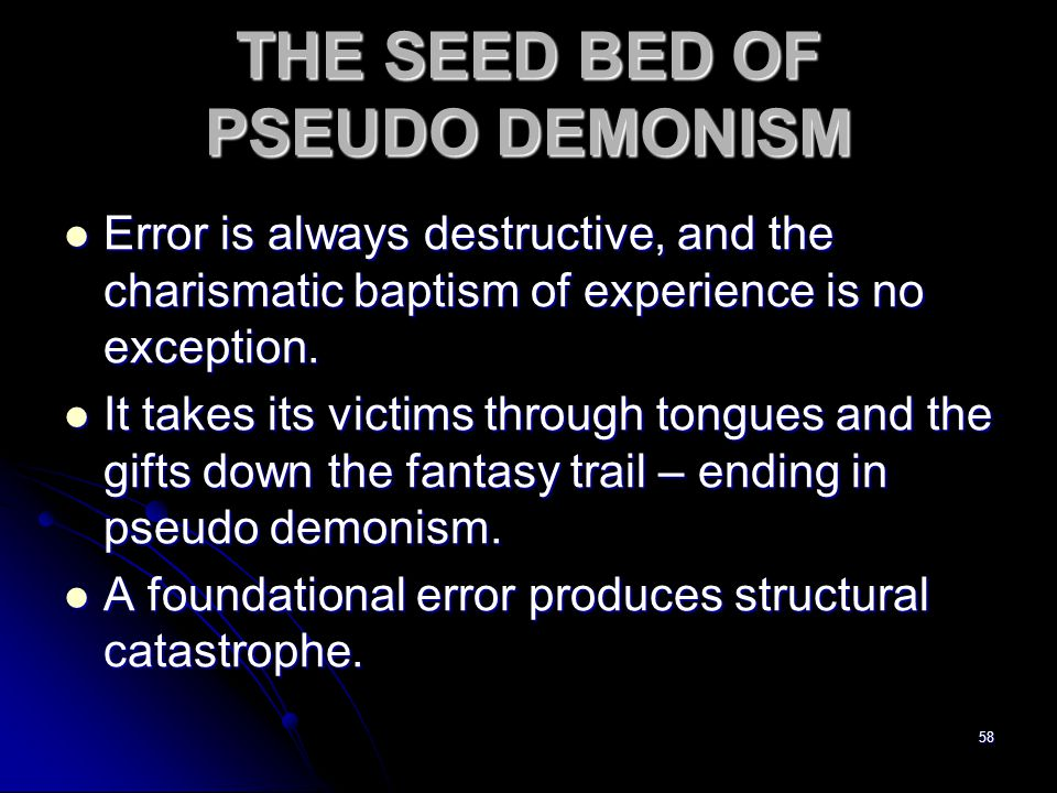 58 THE SEED BED OF PSEUDO DEMONISM Error is always destructive, and the charismatic baptism of experience is no exception.