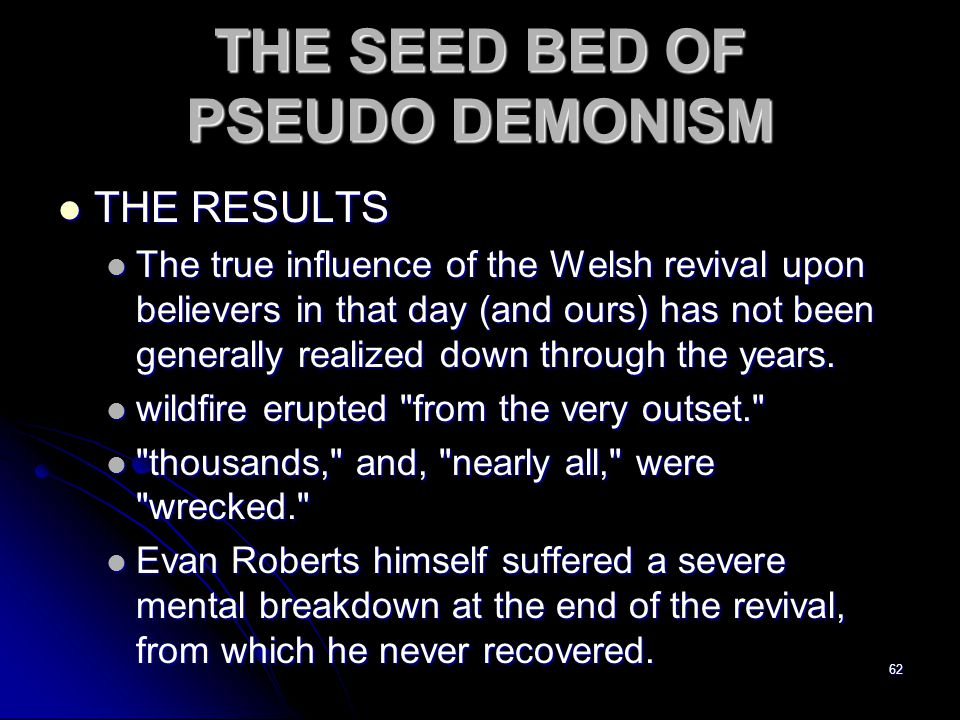 62 THE SEED BED OF PSEUDO DEMONISM THE RESULTS THE RESULTS The true influence of the Welsh revival upon believers in that day (and ours) has not been