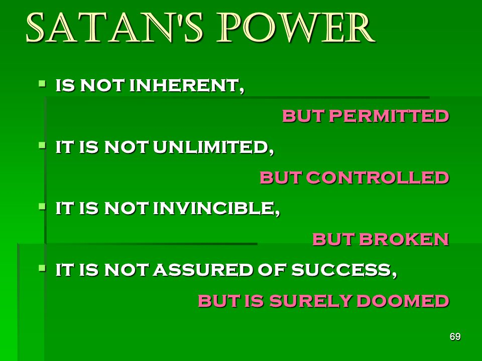 69 Satan s power  is not inherent, but permitted  it is not unlimited, but controlled  it is not invincible, but broken  it is not assured of success, but is surely doomed