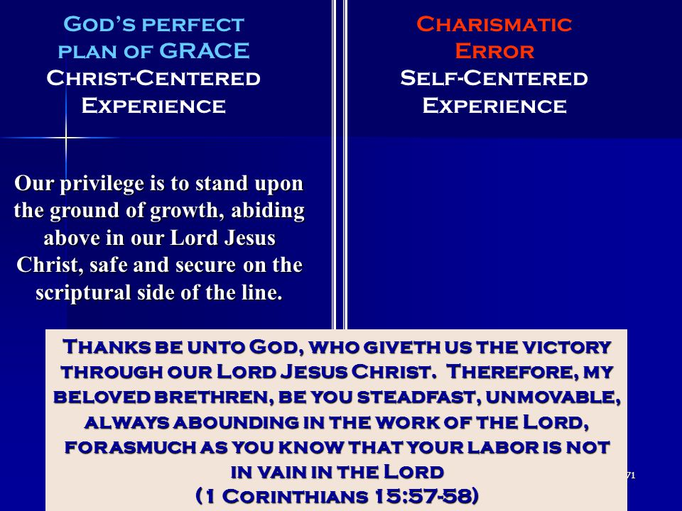 71 God's perfect plan of GRACE Christ-Centered Experience Charismatic Error Self-Centered Experience Our privilege is to stand upon the ground of grow