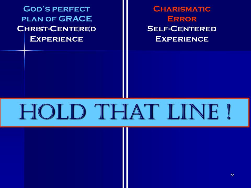 72 God's perfect plan of GRACE Christ-Centered Experience Charismatic Error Self-Centered Experience Hold That Line !