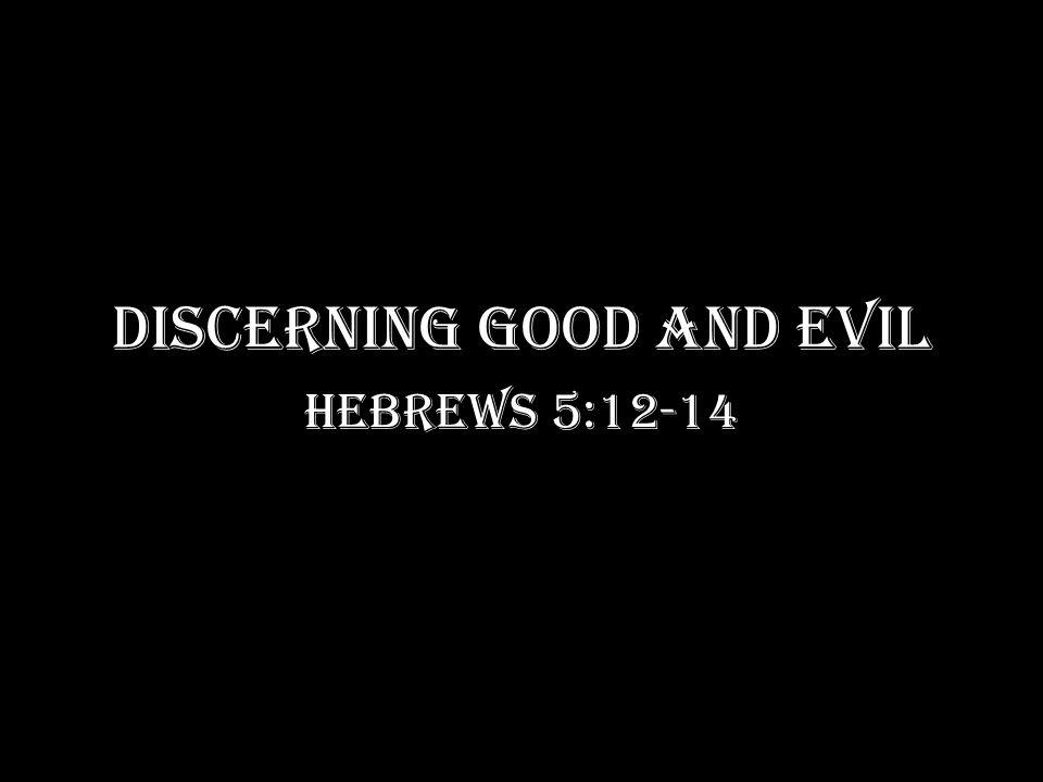 DISCERNING GOOD AND EVIL Hebrews 5:12-14
