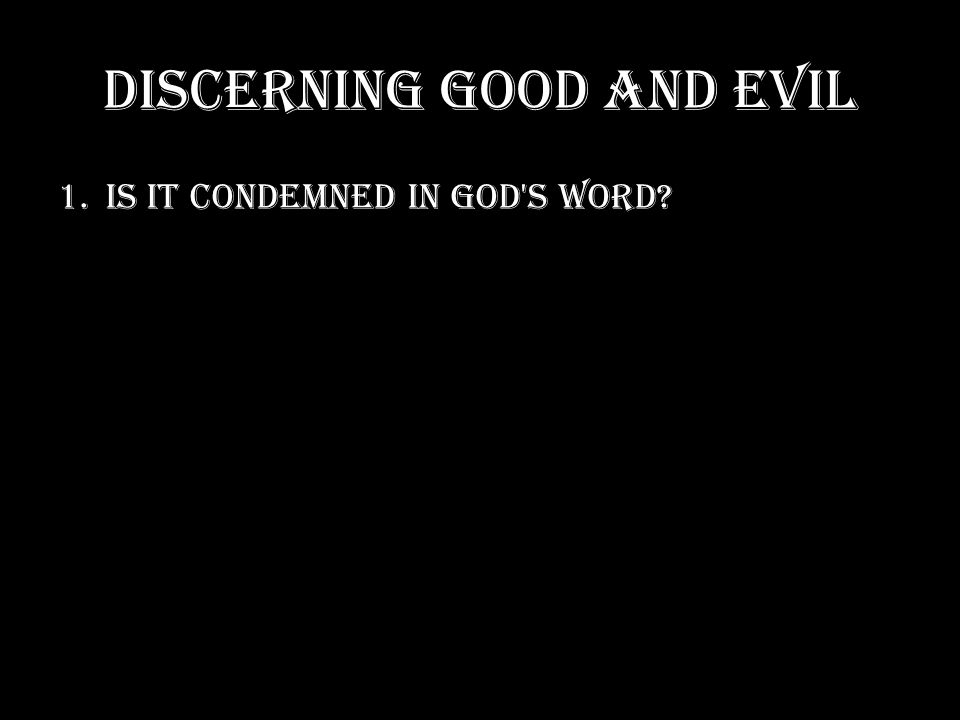 DISCERNING GOOD AND EVIL 1.IS IT CONDEMNED IN GOD S WORD?