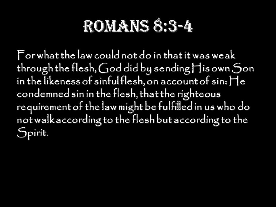 Romans 8:3-4 For what the law could not do in that it was weak through the flesh, God did by sending His own Son in the likeness of sinful flesh, on account of sin: He condemned sin in the flesh, that the righteous requirement of the law might be fulfilled in us who do not walk according to the flesh but according to the Spirit.