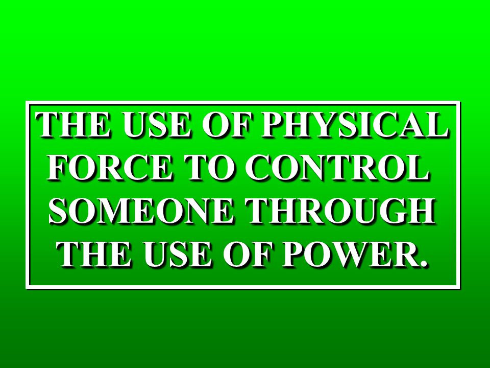 THE USE OF PHYSICAL FORCE TO CONTROL SOMEONE THROUGH THE USE OF POWER. THE USE OF PHYSICAL FORCE TO CONTROL SOMEONE THROUGH THE USE OF POWER.