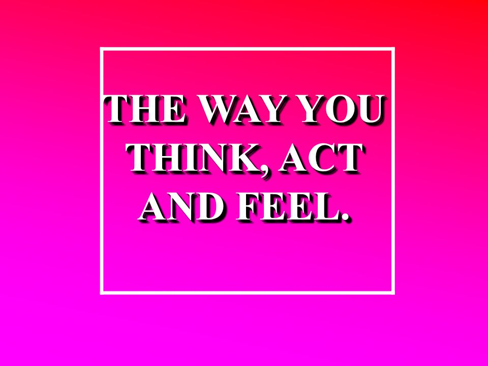 THE WAY YOU THINK, ACT AND FEEL. THE WAY YOU THINK, ACT AND FEEL.