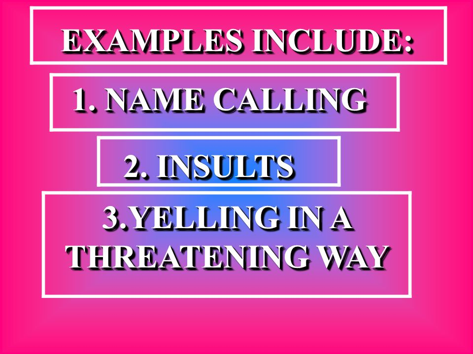 EXAMPLES INCLUDE: EXAMPLES INCLUDE: 1. NAME CALLING 1. NAME CALLING 2. INSULTS 3.YELLING IN A THREATENING WAY