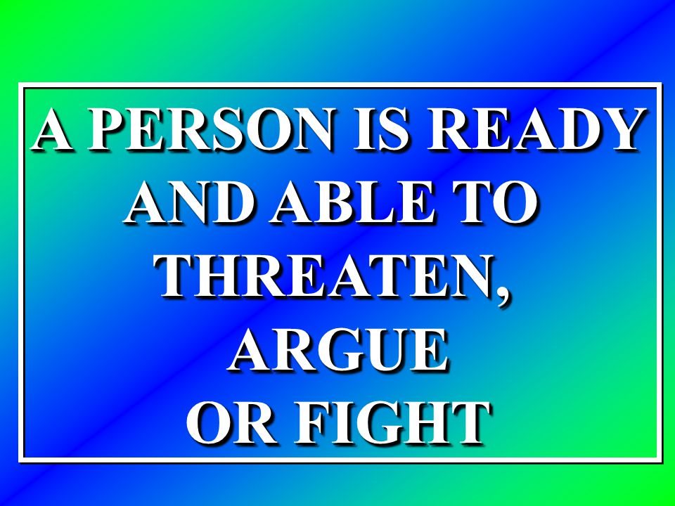 A PERSON IS READY AND ABLE TO THREATEN,ARGUE OR FIGHT A PERSON IS READY AND ABLE TO THREATEN,ARGUE OR FIGHT