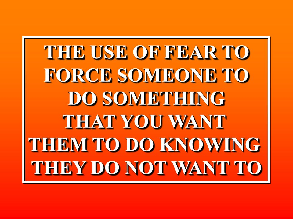 THE USE OF FEAR TO FORCE SOMEONE TO DO SOMETHING THAT YOU WANT THEM TO DO KNOWING THEY DO NOT WANT TO THE USE OF FEAR TO FORCE SOMEONE TO DO SOMETHING