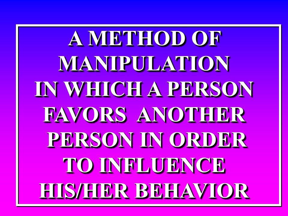 A METHOD OF MANIPULATION IN WHICH A PERSON FAVORS ANOTHER PERSON IN ORDER PERSON IN ORDER TO INFLUENCE HIS/HER BEHAVIOR A METHOD OF MANIPULATION IN WH