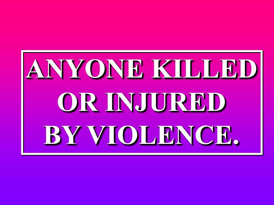 ANYONE KILLED OR INJURED BY VIOLENCE. ANYONE KILLED OR INJURED BY VIOLENCE.