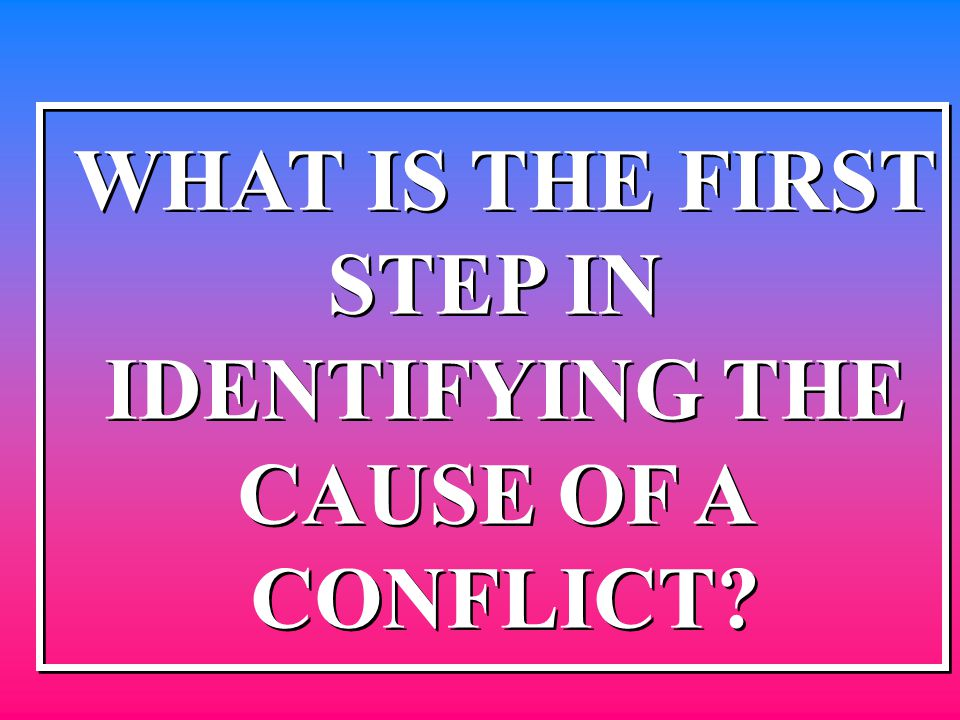WHAT IS THE FIRST STEP IN IDENTIFYING THE CAUSE OF A CONFLICT? WHAT IS THE FIRST STEP IN IDENTIFYING THE CAUSE OF A CONFLICT?