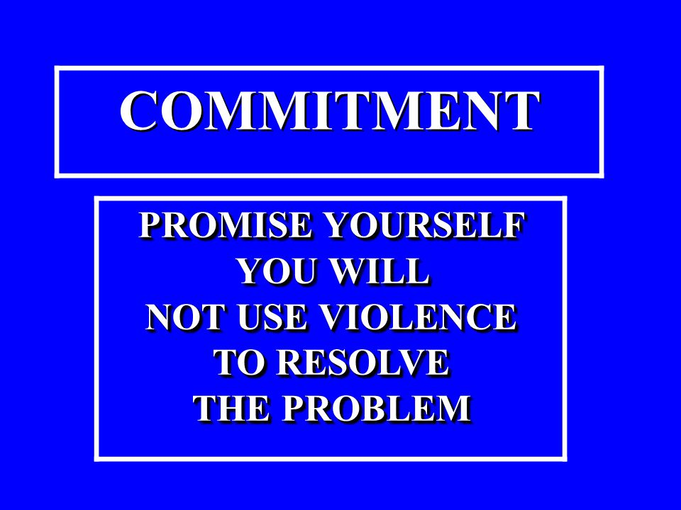 PROMISE YOURSELF YOU WILL NOT USE VIOLENCE TO RESOLVE THE PROBLEM PROMISE YOURSELF YOU WILL NOT USE VIOLENCE TO RESOLVE THE PROBLEM COMMITMENT COMMITM