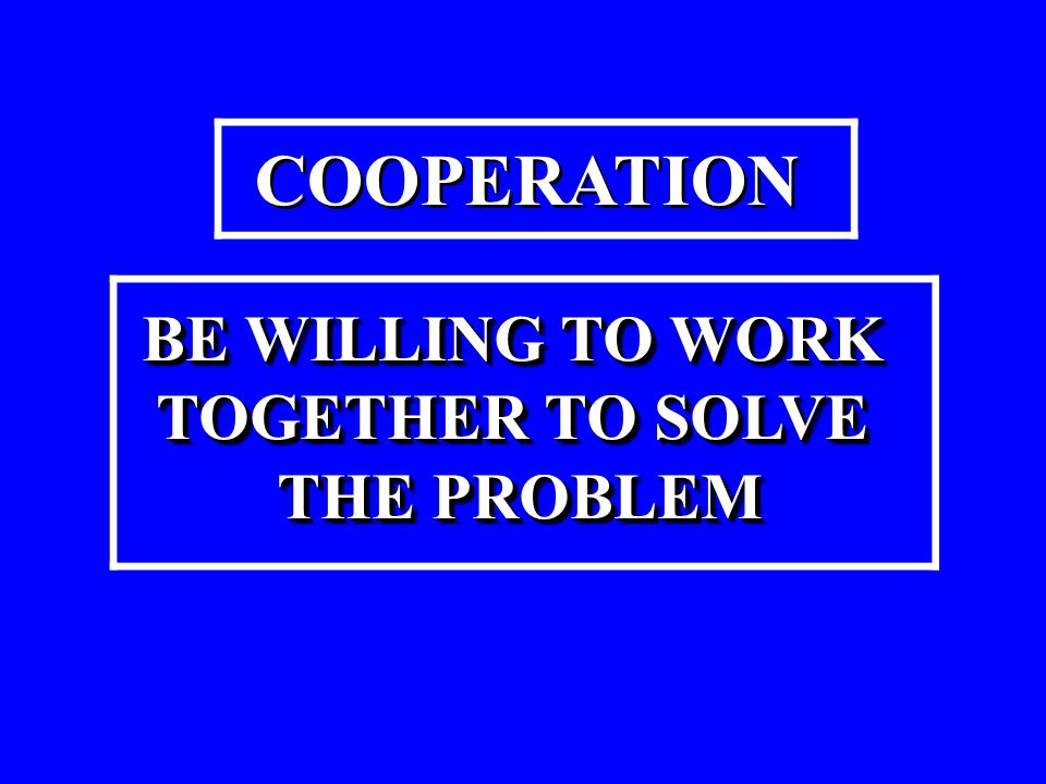 COOPERATION BE WILLING TO WORK TOGETHER TO SOLVE THE PROBLEM THE PROBLEMBE WILLING TO WORK TOGETHER TO SOLVE THE PROBLEM