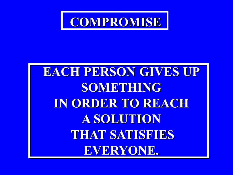 COMPROMISE EACH PERSON GIVES UP SOMETHING IN ORDER TO REACH A SOLUTION THAT SATISFIES EVERYONE. EACH PERSON GIVES UP SOMETHING IN ORDER TO REACH A SOL