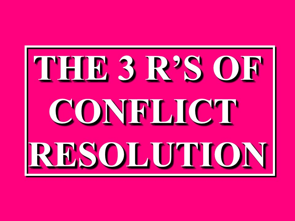 THE 3 R'S OF CONFLICTRESOLUTIONTHE 3 R'S OF CONFLICT RESOLUTION