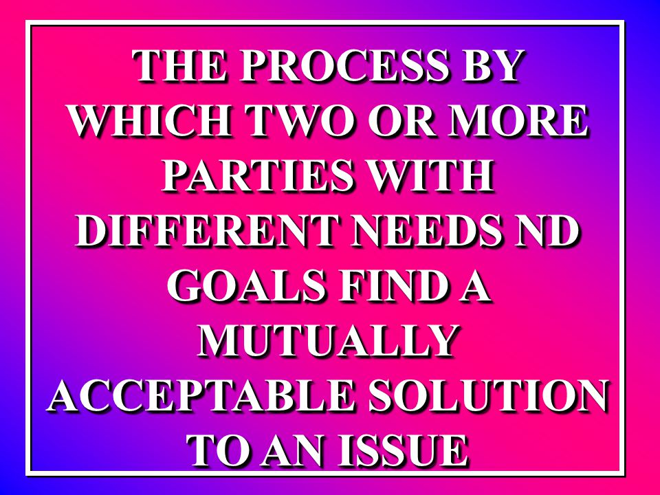 THE PROCESS BY WHICH TWO OR MORE PARTIES WITH DIFFERENT NEEDS ND GOALS FIND A MUTUALLY ACCEPTABLE SOLUTION TO AN ISSUE