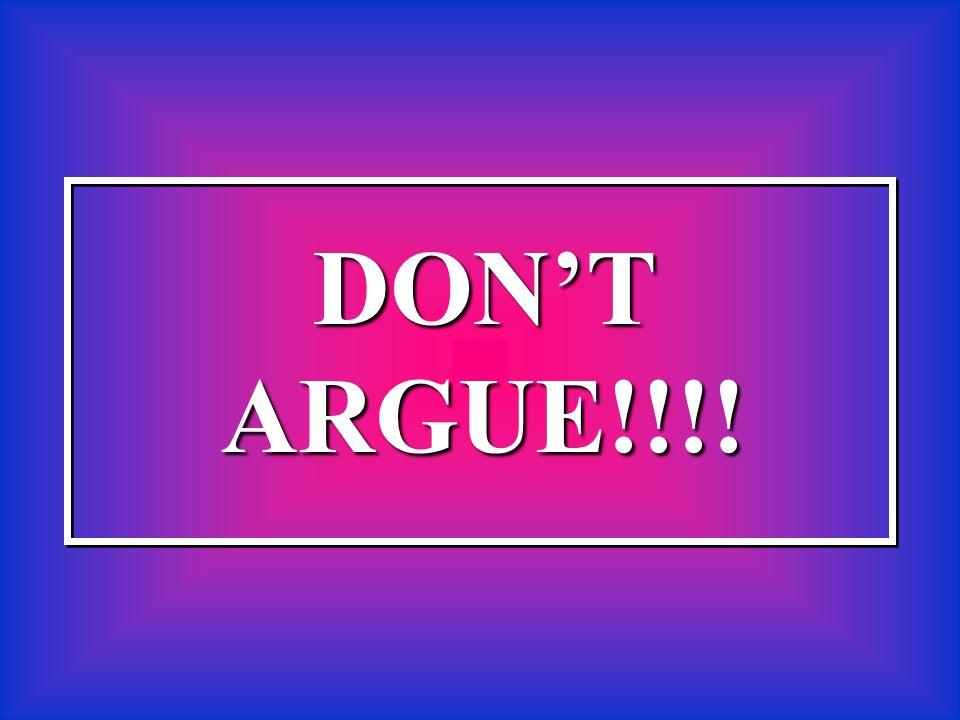 DON'TARGUE!!!!