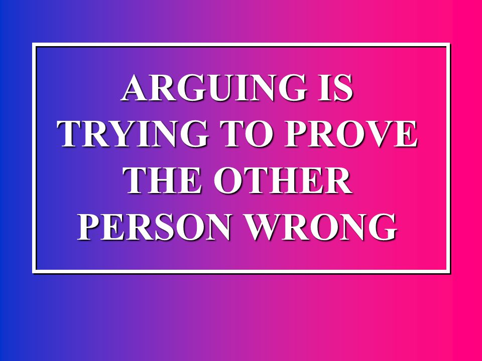 ARGUING IS TRYING TO PROVE THE OTHER PERSON WRONG