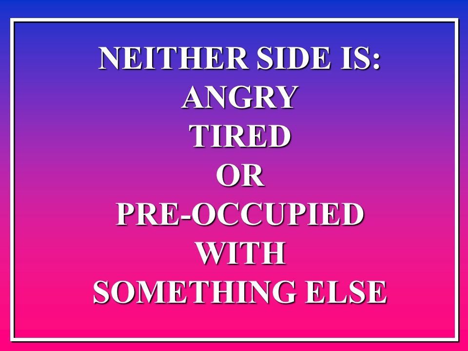 NEITHER SIDE IS: ANGRYTIREDORPRE-OCCUPIEDWITH SOMETHING ELSE