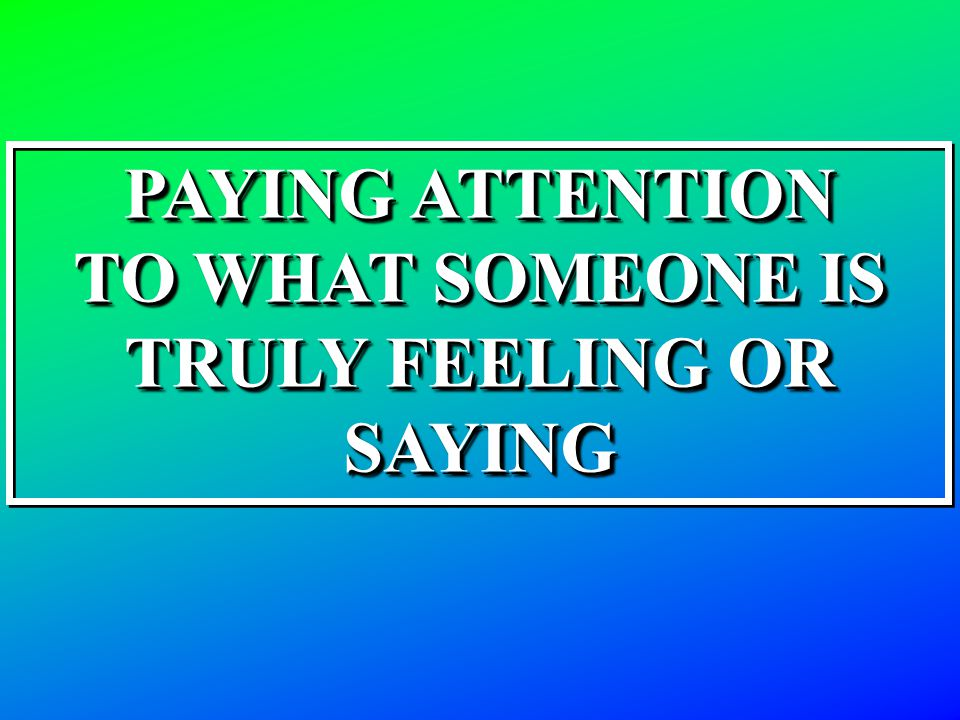 PAYING ATTENTION TO WHAT SOMEONE IS TRULY FEELING OR SAYING PAYING ATTENTION TO WHAT SOMEONE IS TRULY FEELING OR SAYING