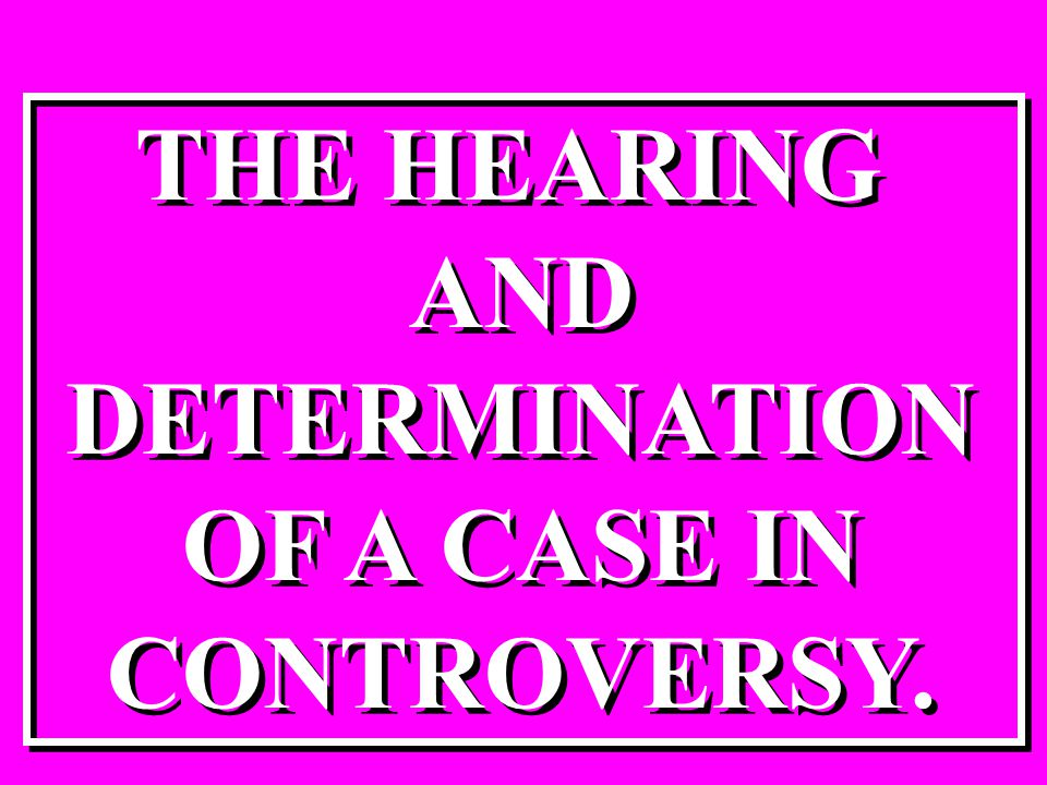 THE HEARING AND DETERMINATION OF A CASE IN CONTROVERSY. THE HEARING AND DETERMINATION OF A CASE IN CONTROVERSY.