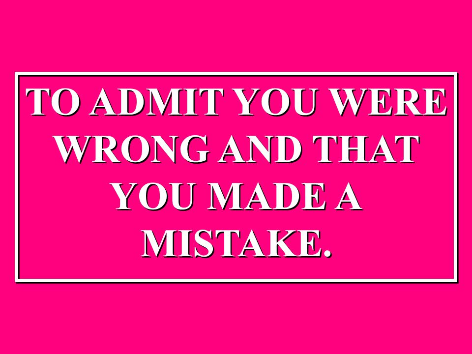 TO ADMIT YOU WERE WRONG AND THAT YOU MADE A MISTAKE. TO ADMIT YOU WERE WRONG AND THAT YOU MADE A MISTAKE.