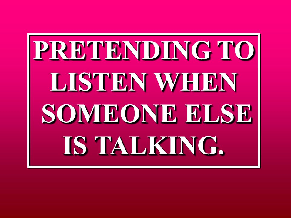 PRETENDING TO LISTEN WHEN SOMEONE ELSE SOMEONE ELSE IS TALKING.