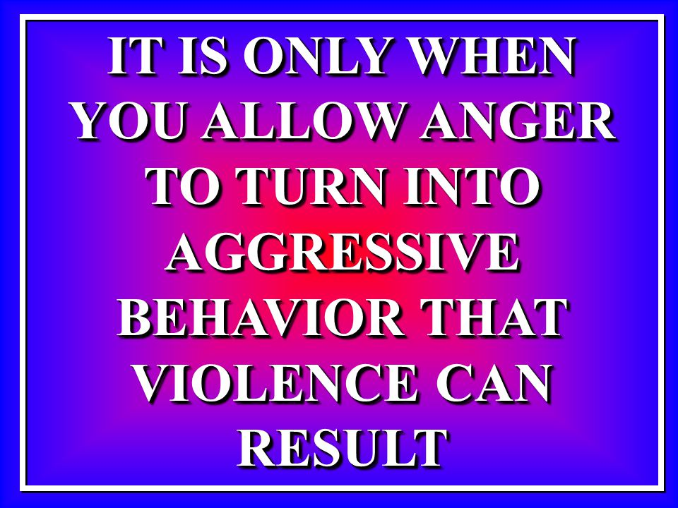 IT IS ONLY WHEN YOU ALLOW ANGER TO TURN INTO AGGRESSIVE BEHAVIOR THAT VIOLENCE CAN RESULT IT IS ONLY WHEN YOU ALLOW ANGER TO TURN INTO AGGRESSIVE BEHA