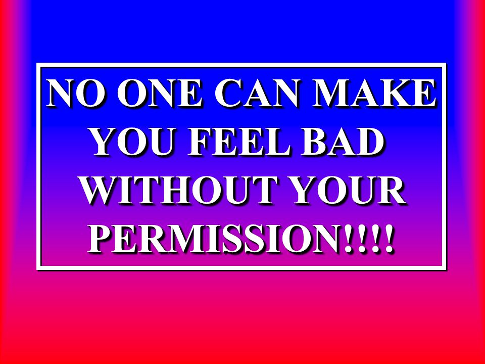 NO ONE CAN MAKE YOU FEEL BAD WITHOUT YOUR PERMISSION!!!! NO ONE CAN MAKE YOU FEEL BAD WITHOUT YOUR PERMISSION!!!!