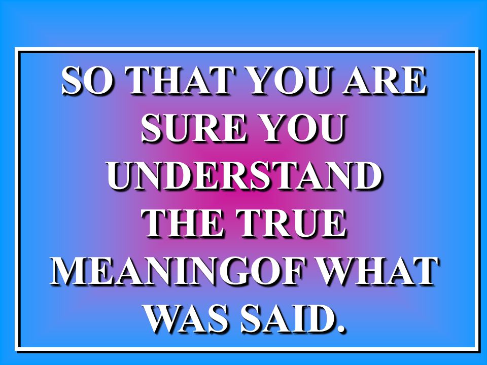 SO THAT YOU ARE SURE YOU UNDERSTAND THE TRUE MEANINGOF WHAT WAS SAID. SO THAT YOU ARE SURE YOU UNDERSTAND THE TRUE MEANINGOF WHAT WAS SAID.