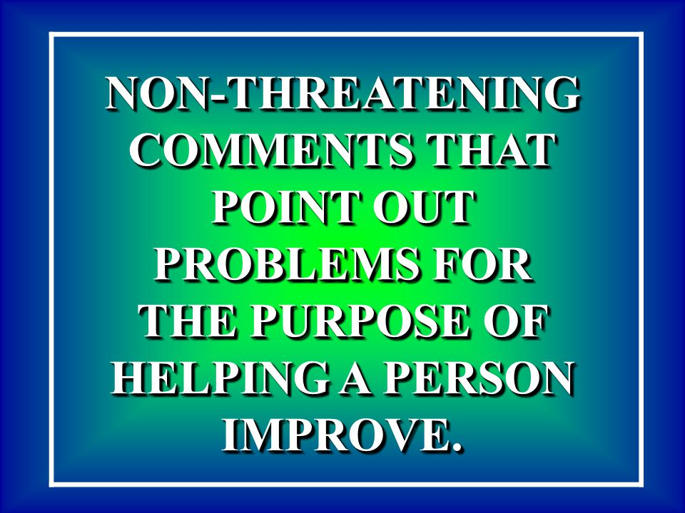 NON-THREATENING COMMENTS THAT POINT OUT PROBLEMS FOR THE PURPOSE OF HELPING A PERSON IMPROVE. NON-THREATENING COMMENTS THAT POINT OUT PROBLEMS FOR THE
