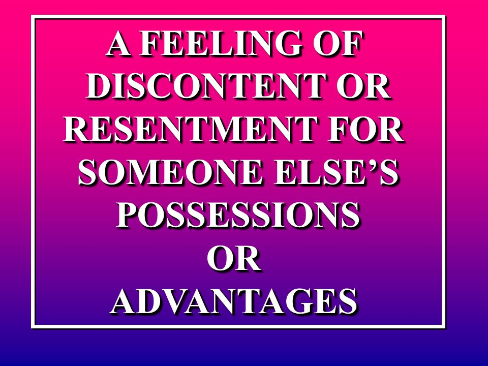A FEELING OF DISCONTENT OR RESENTMENT FOR SOMEONE ELSE'S POSSESSIONSORADVANTAGES A FEELING OF DISCONTENT OR RESENTMENT FOR SOMEONE ELSE'S POSSESSIONSO