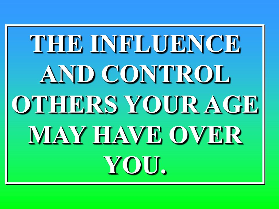 THE INFLUENCE AND CONTROL OTHERS YOUR AGE MAY HAVE OVER YOU. THE INFLUENCE AND CONTROL OTHERS YOUR AGE MAY HAVE OVER YOU.