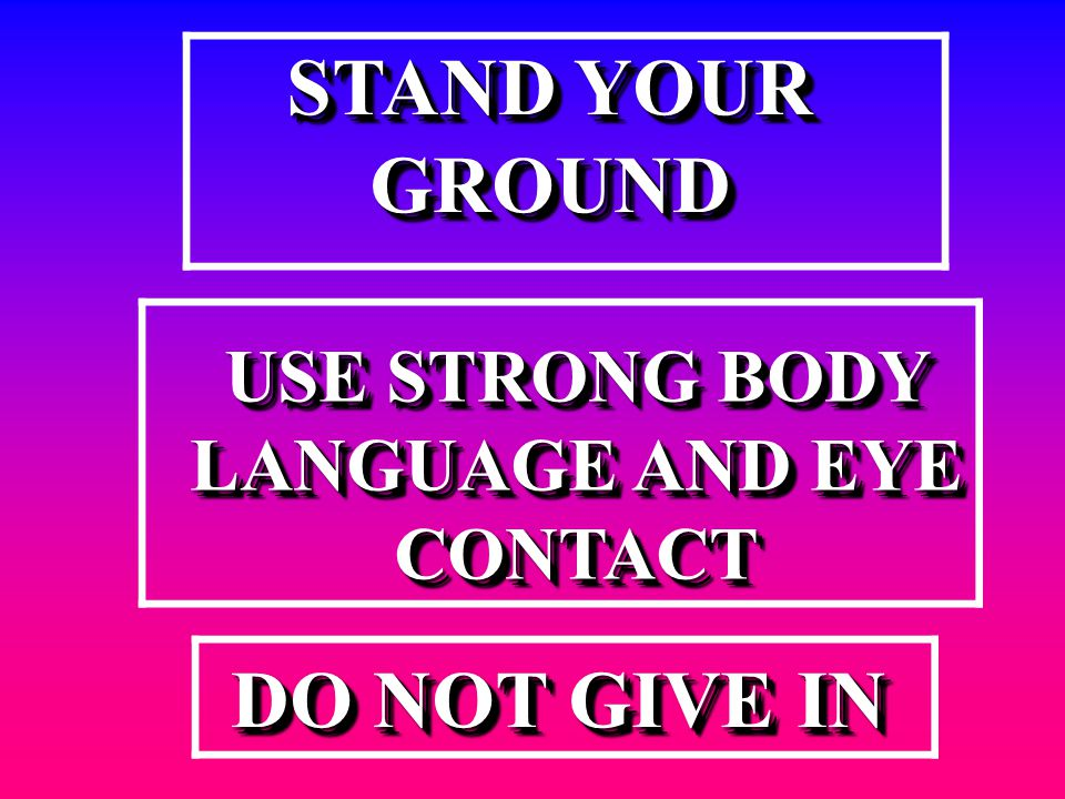 STAND YOUR GROUND GROUND USE STRONG BODY LANGUAGE AND EYE CONTACT DO NOT GIVE IN