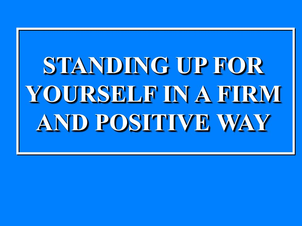 STANDING UP FOR YOURSELF IN A FIRM AND POSITIVE WAY STANDING UP FOR YOURSELF IN A FIRM AND POSITIVE WAY