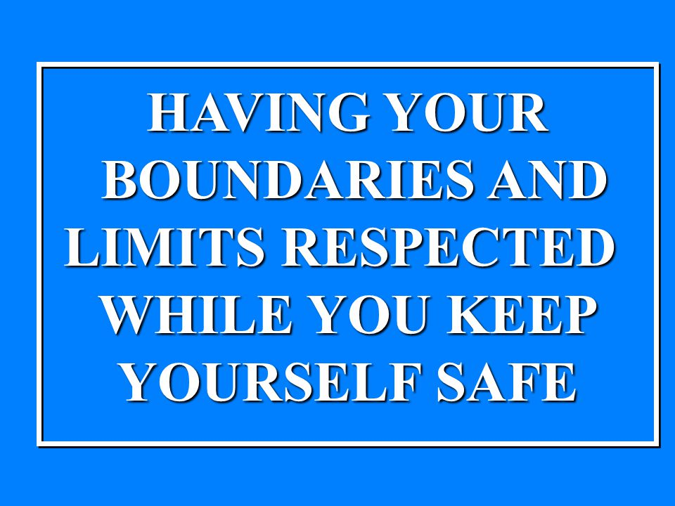 HAVING YOUR BOUNDARIES AND BOUNDARIES AND LIMITS RESPECTED WHILE YOU KEEP YOURSELF SAFE