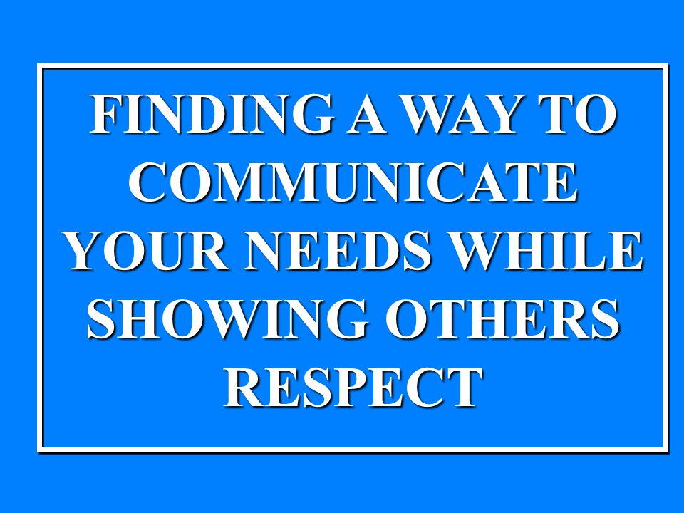 FINDING A WAY TO COMMUNICATE YOUR NEEDS WHILE SHOWING OTHERS RESPECT